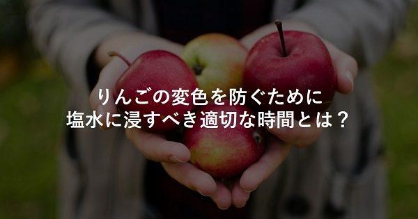 りんごの変色を防ぐために塩水に浸す適切な時間とは?