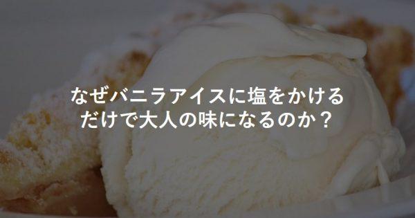 なぜバニラアイスに塩をかけるだけで大人の味になるのか?
